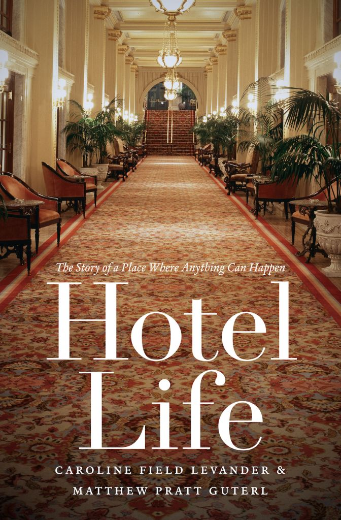 """Hotel Life"" by Caroline Field Levander & Matthew Pratt Guterl c.2015, The University of North Carolina Press    $29.95 / higher in Canada       208 pages"