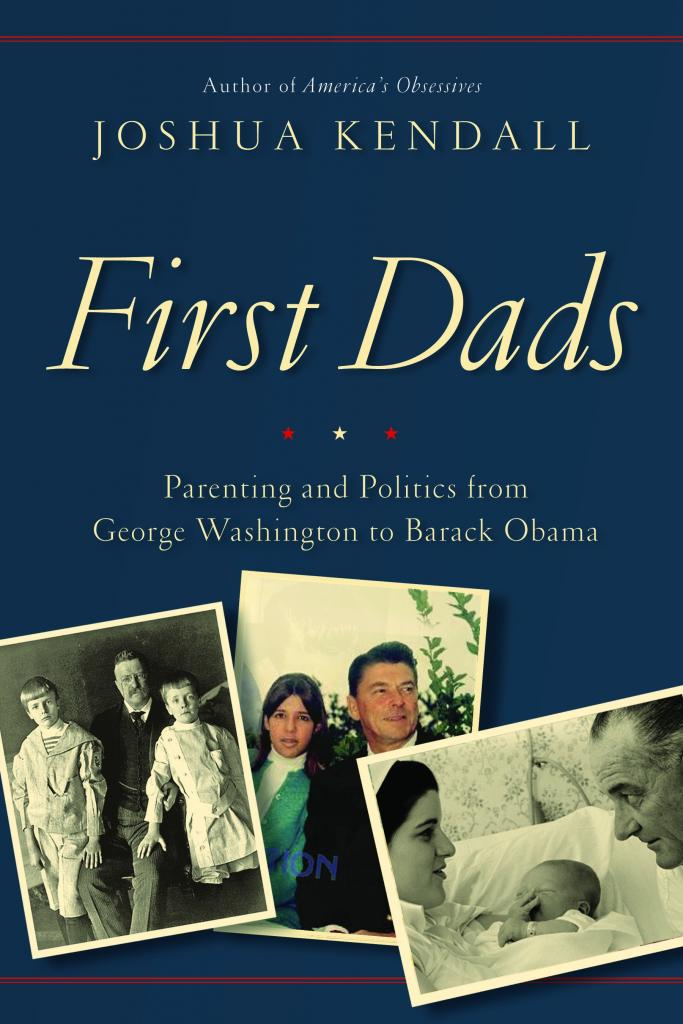 """First Dads: Parenting and Politics from George Washington to Barack Obama"" by Joshua Kendall, c.2016, Grand Central, $27.00 / $32.50 Canada, 392 pages."