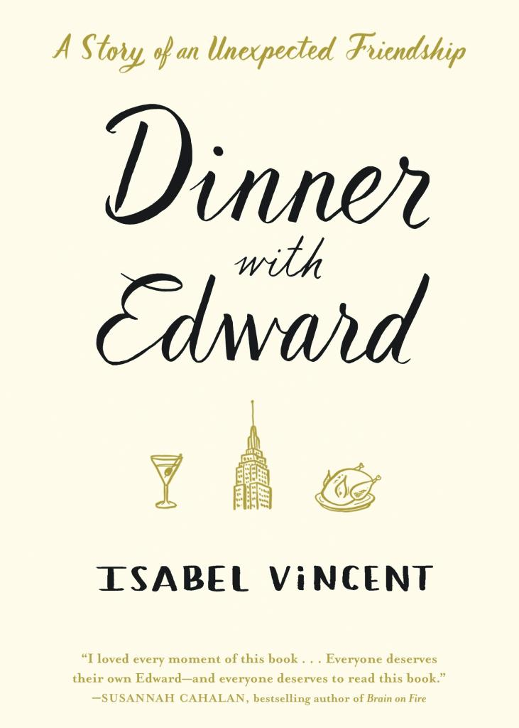 """Dinner with Edward: A Story of an Unexpected Friendship"" by Isabel Vincent c.2016, Algonquin Books of Chapel Hill$23.95 / $29.95 Canada 213 pages"
