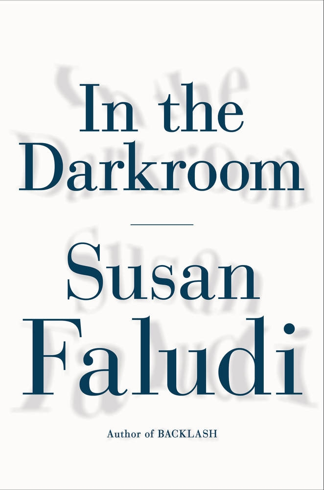 """In the Darkroom"" by Susan Faludi c.2016, Metropolitan Books $32.00 / $45.00 Canada 432 pages"